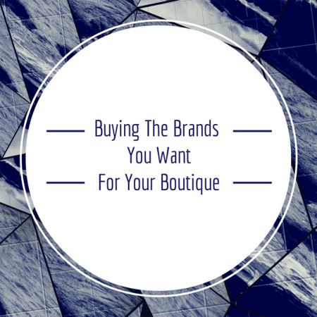 Buying The Brands You Want For Your Boutique